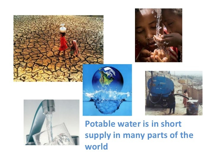 Potable water is in shortsupply in many parts of theworld