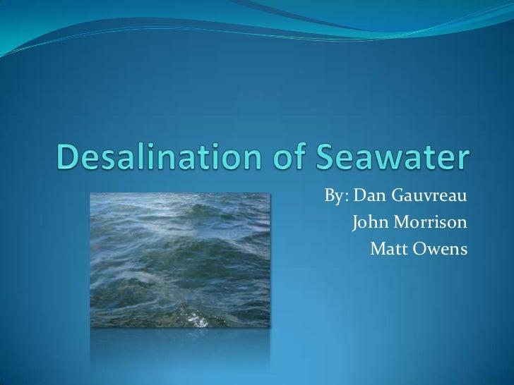 Desalination of Seawater<br />By: Dan Gauvreau<br />John Morrison<br />Matt Owens<br />