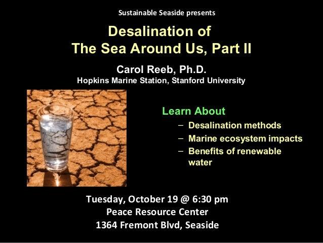 Desalination of The Sea Around Us, Part II Learn About – Desalination methods – Marine ecosystem impacts – Benefits of ren...