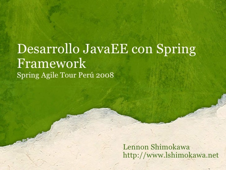 Desarrollo JavaEE con Spring Framework Spring Agile Tour Perú 2008 Lennon Shimokawa http://www.lshimokawa.net