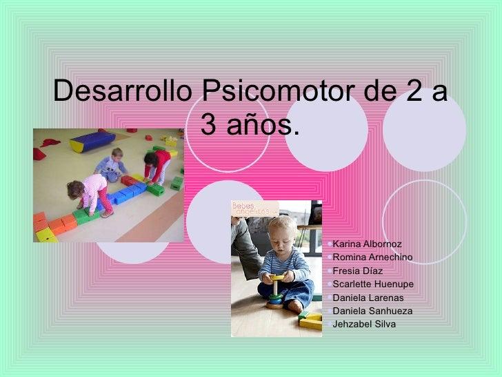Desarrollo Psicomotor de 2 a 3 años. <ul><li>Karina Albornoz </li></ul><ul><li>Romina Arnechino </li></ul><ul><li>Fresia D...
