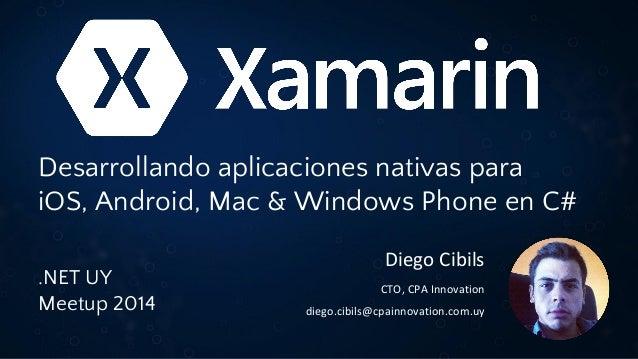 .NET UY Meetup 6 - Xamarin: Desarrollando apps nativas para iOS & Android en C# by Diego Cibils