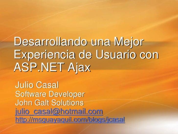 Desarrollando una Mejor Experiencia de Usuario con ASP.NET Ajax Julio Casal Software Developer John Galt Solutions julio_c...