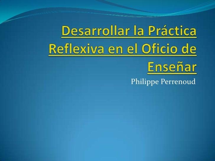 Desarrollar la Práctica Reflexiva en el Oficio de Enseñar  <br />Philippe Perrenoud <br />