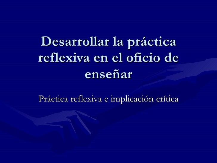 Desarrollar la práctica reflexiva en el oficio de enseñar Práctica reflexiva e implicación crítica