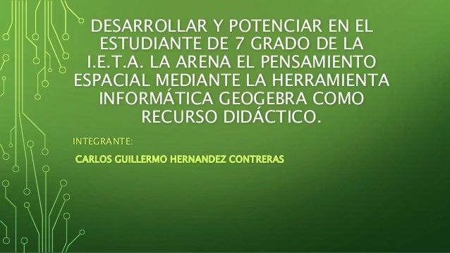 DESARROLLAR Y POTENCIAR EN EL ESTUDIANTE DE 7 GRADO DE LA I.E.T.A. LA ARENA EL PENSAMIENTO ESPACIAL MEDIANTE LA HERRAMIENT...
