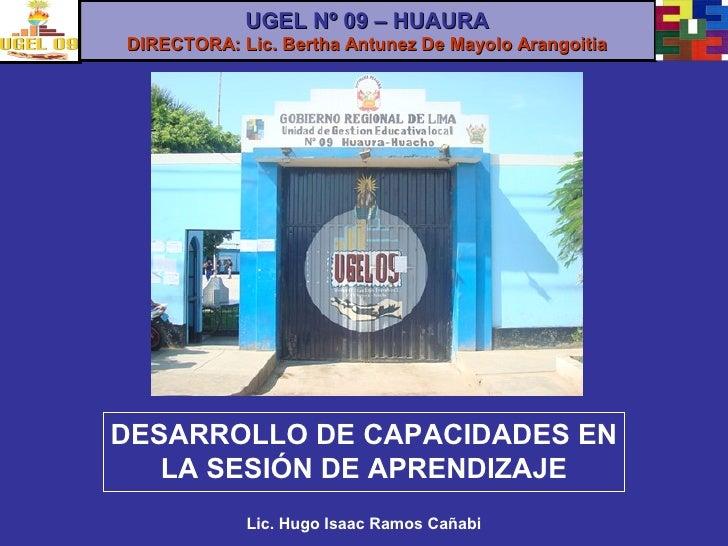 DESARROLLO DE CAPACIDADES EN LA SESIÓN DE APRENDIZAJE Lic. Hugo Isaac Ramos Cañabi UGEL Nº 09 – HUAURA DIRECTORA: Lic. Ber...
