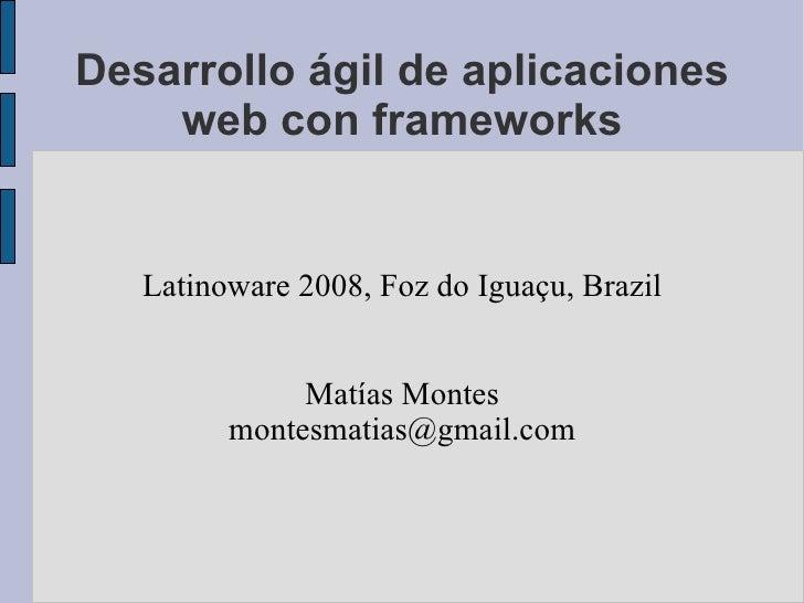 Desarrollo ágil de aplicaciones web con frameworks Latinoware 2008, Foz do Iguaçu, Brazil Matías Montes [email_address]