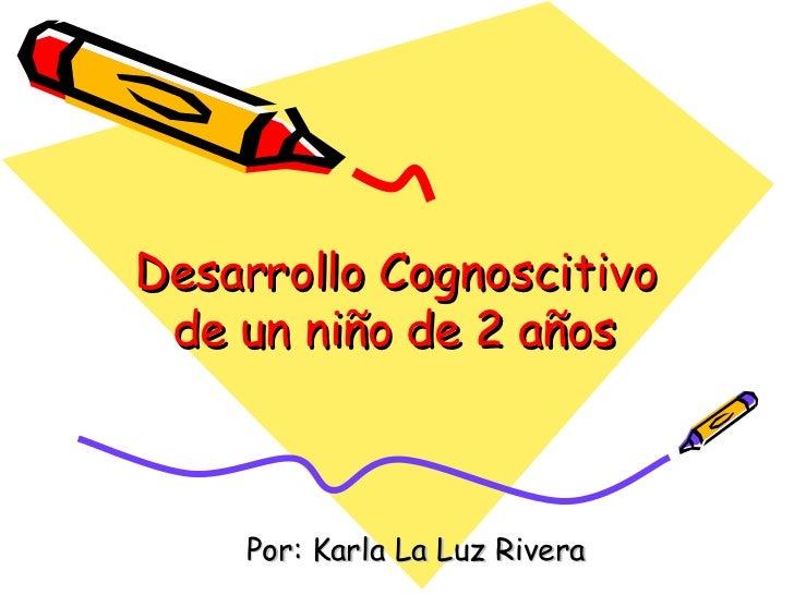 Desarrollo Cognoscitivo de un niño de 2 años Por: Karla La Luz Rivera