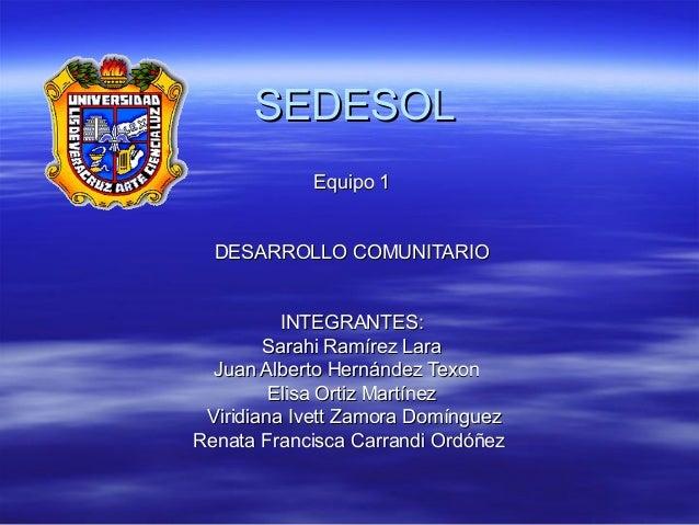 SEDESOL Equipo 1 DESARROLLO COMUNITARIO INTEGRANTES: Sarahi Ramírez Lara Juan Alberto Hernández Texon Elisa Ortiz Martínez...