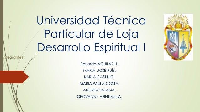 Universidad Técnica Particular de Loja Desarrollo Espiritual I Integrantes: Eduarda AGUILAR H. MARÍA JOSÉ RUÍZ. KARLA CAST...
