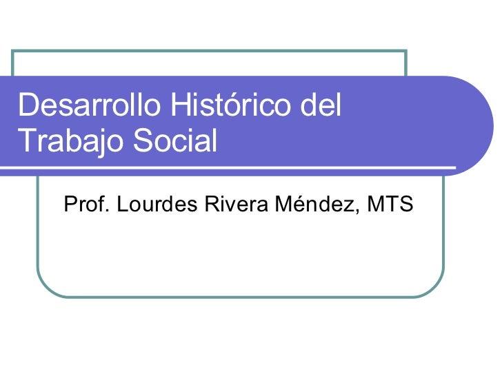 Desarrollo Histórico del Trabajo Social Prof. Lourdes Rivera Méndez, MTS