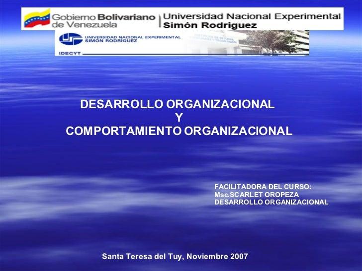 DESARROLLO ORGANIZACIONAL  Y COMPORTAMIENTO ORGANIZACIONAL FACILITADORA DEL CURSO: Msc.SCARLET OROPEZA DESARROLLO ORGANIZA...