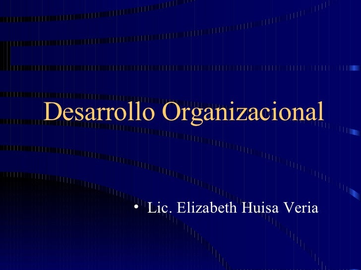Desarrollo Organizacional <ul><li>Lic. Elizabeth Huisa Veria </li></ul>