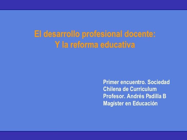 El desarrollo profesional docente: Y la reforma educativa Primer encuentro. Sociedad Chilena de Curriculum Profesor. André...