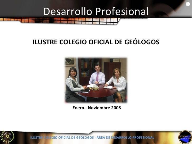 Desarrollo Profesional ILUSTRE COLEGIO OFICIAL DE GEÓLOGOS - ÁREA DE DESARROLLO PROFESIONAL Enero - Noviembre 2008 ILUSTRE...
