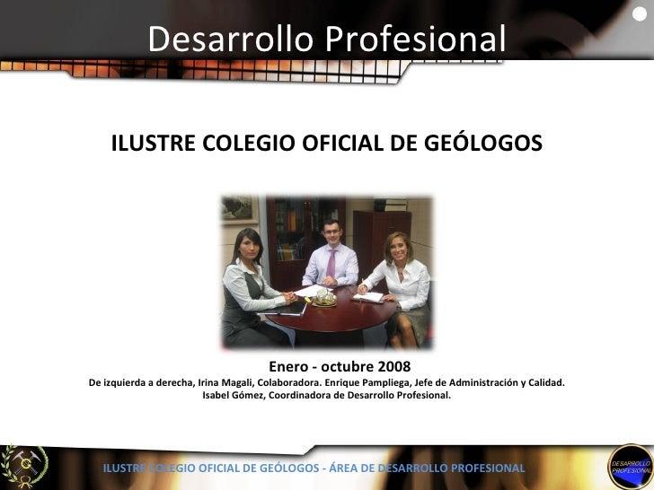Desarrollo Profesional ILUSTRE COLEGIO OFICIAL DE GEÓLOGOS - ÁREA DE DESARROLLO PROFESIONAL Enero - octubre 2008 De izquie...