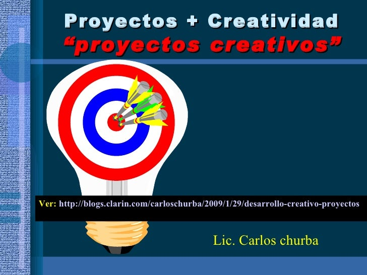 """Proyectos + Creatividad """"proyectos creativos"""" Ver:  http://blogs.clarin.com/carloschurba/2009/1/29/desarrollo-creativo-pro..."""