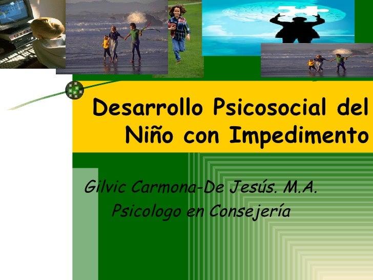 Desarrollo Psicosocial del Niño con Impedimento Gilvic Carmona-De Jesús. M.A. Psicologo en Consejería