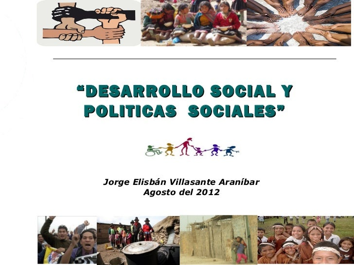 """"""" DESARROLLO SOCIAL Y POLITICAS SOCIALES""""  Jorge Elisbán Villasante Araníbar           Agosto del 2012"""