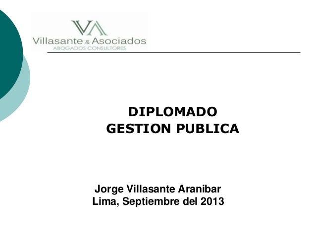 DIPLOMADO GESTION PUBLICA Jorge Villasante Aranibar Lima, Septiembre del 2013