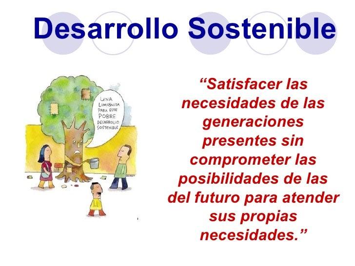 """Desarrollo Sostenible              """"Satisfacer las           necesidades de las               generaciones               p..."""