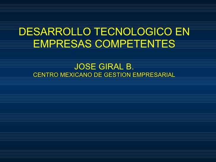 DESARROLLO TECNOLOGICO EN EMPRESAS COMPETENTES JOSE GIRAL B. CENTRO MEXICANO DE GESTION EMPRESARIAL