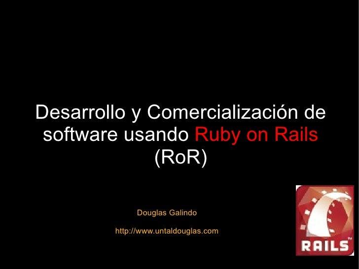 Desarrollo y Comercialización de software usando  Ruby on Rails  (RoR) Douglas Galindo http://www.untaldouglas.com
