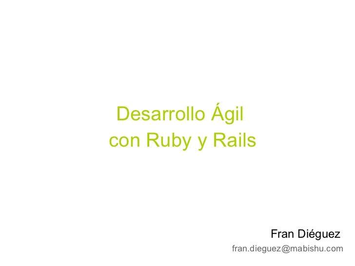 Desarrollo Ágil con Ruby y Rails                         Fran Diéguez              fran.dieguez@mabishu.com