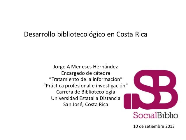 """Desarrollo bibliotecológico en Costa Rica Jorge A Meneses Hernández Encargado de cátedra """"Tratamiento de la información"""" """"..."""