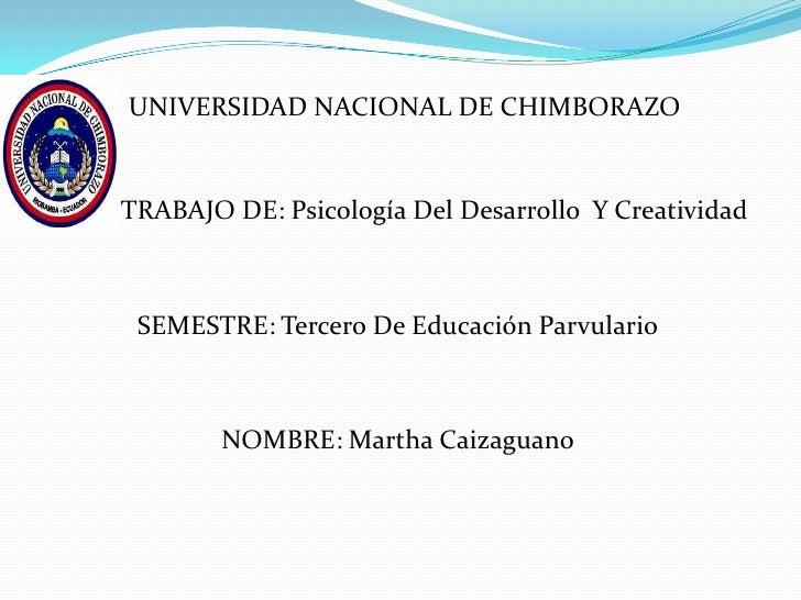 UNIVERSIDAD NACIONAL DE CHIMBORAZOTRABAJO DE: Psicología Del Desarrollo Y Creatividad SEMESTRE: Tercero De Educación Parvu...