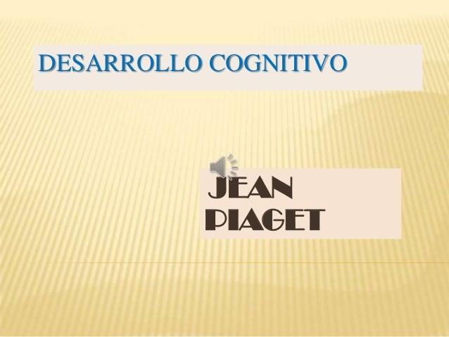 DESARROLLO COGNITIVO          JEAN          PIAGET