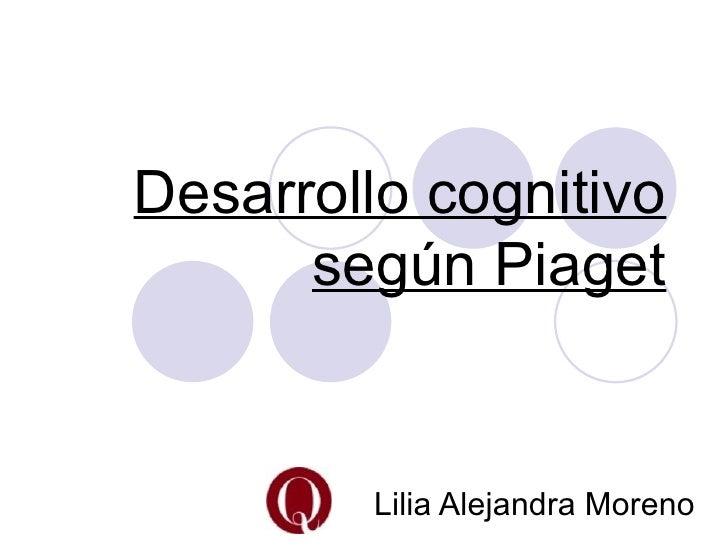 Desarrollo cognitivo      según Piaget         Lilia Alejandra Moreno