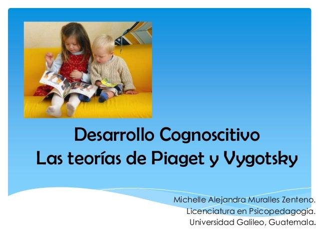 Desarrollo Cognoscitivo Las teorías de Piaget y Vygotsky Michelle Alejandra Muralles Zenteno. Licenciatura en Psicopedagog...