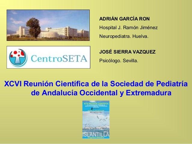 ADRIÁN GARCÍA RON Hospital J. Ramón Jiménez Neuropediatra. Huelva. JOSÉ SIERRA VAZQUEZ Psicólogo. Sevilla. XCVI Reunión Ci...