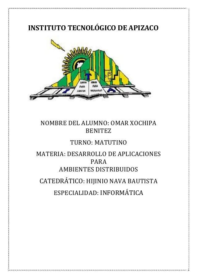 INSTITUTO TECNOLÓGICO DE APIZACO  NOMBRE DEL ALUMNO: OMAR XOCHIPA BENITEZ TURNO: MATUTINO MATERIA: DESARROLLO DE APLICACIO...