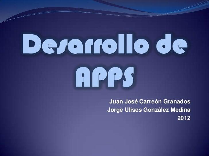 Desarrollo de   APPS       Juan José Carreón Granados      Jorge Ulises González Medina                              2012