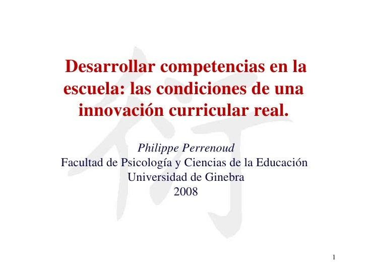Desarrollar competencias en la escuela: las condiciones de una  innovación curricular real.  Philippe Perrenoud Facultad d...