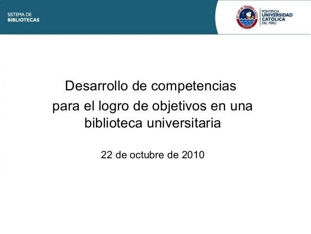 Desarrollo de competencias para el logro de objetivos en una biblioteca universitaria 22 de octubre de 2010