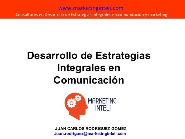 JUAN CARLOS RODRIGUEZ GOMEZ Juan.rodriguez@marketinginteli.com www.marketinginteli.com Consultores en Desarrollo de Estrat...