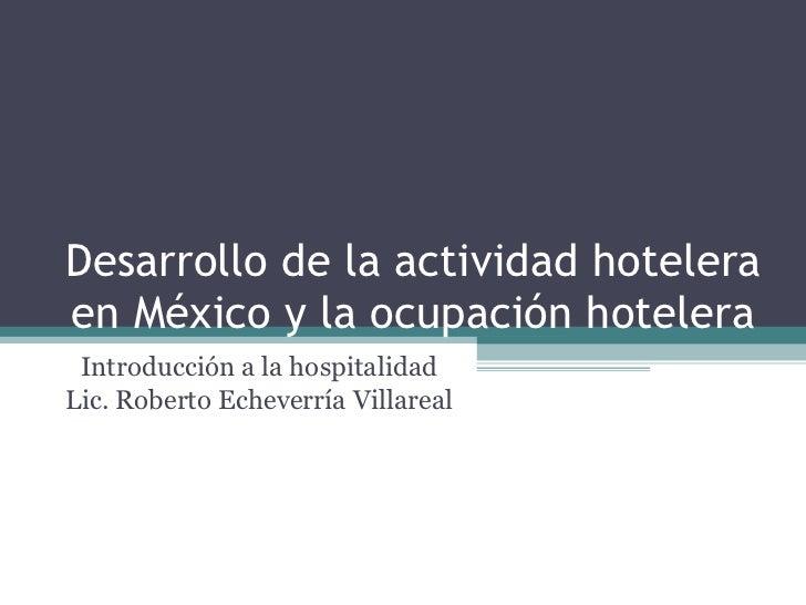 Desarrollo de la actividad hotelera en México y la ocupación hotelera Introducción a la hospitalidad Lic. Roberto Echeverr...