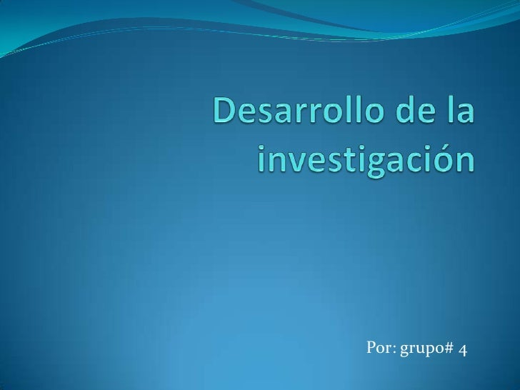 Desarrollo de la investigación<br />Por: grupo# 4<br />