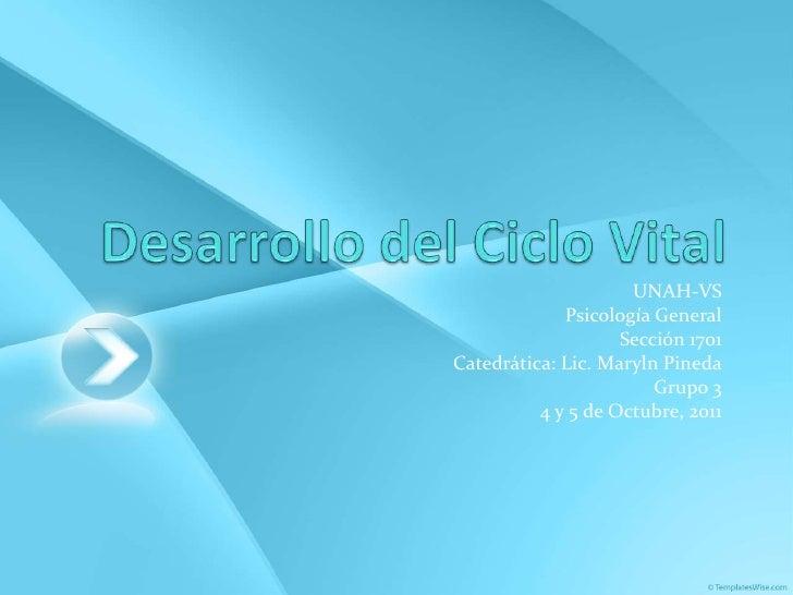 Desarrollo del Ciclo Vital<br />UNAH-VS<br />Psicología General<br />Sección 1701<br />Catedrática: Lic. Maryln Pineda<br ...