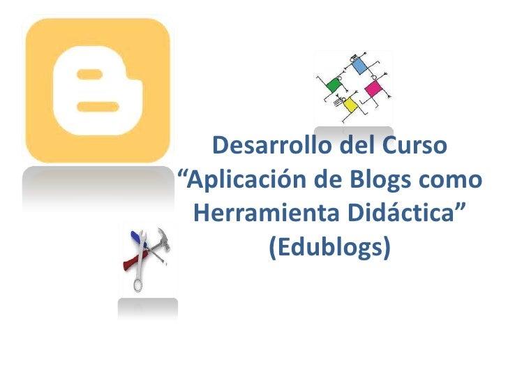"""Desarrollo del Curso """"Aplicación de Blogs como Herramienta Didáctica""""(Edublogs)<br />"""