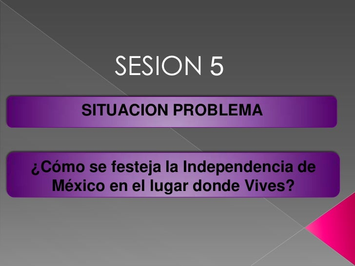 SESION 5<br />SITUACION PROBLEMA <br />¿Cómo se festeja la Independencia de México en el lugar donde Vives?<br />