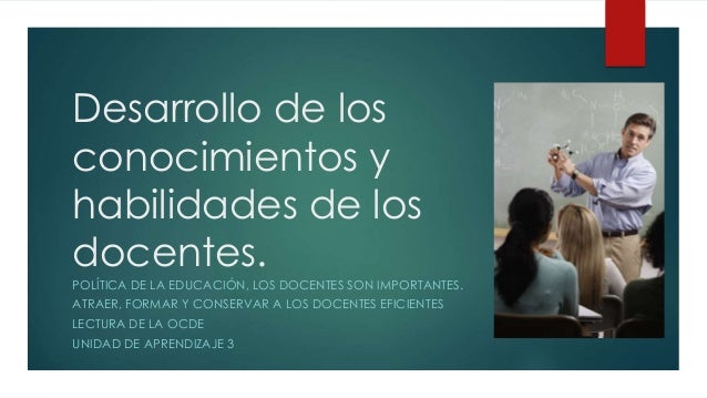 Desarrollo de los  conocimientos y  habilidades de los  docentes.  POLÍTICA DE LA EDUCACIÓN, LOS DOCENTES SON IMPORTANTES....