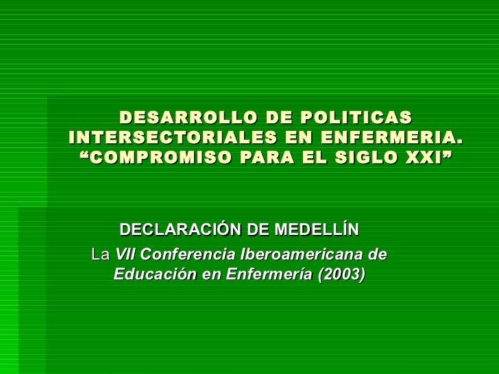 """DESARROLLO DE POLITICAS INTERSECTORIALES EN ENFERMERIA. """"COMPROMISO PARA EL SIGLO XXI"""" DECLARACIÓN DE MEDELLÍN La  VII Con..."""