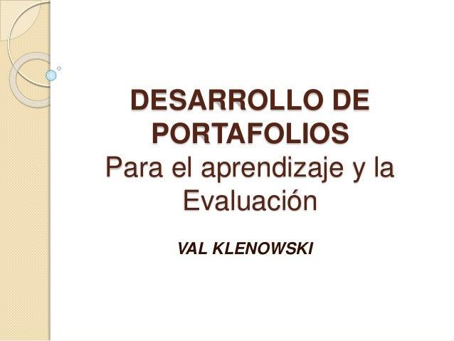 DESARROLLO DE PORTAFOLIOS Para el aprendizaje y la Evaluación VAL KLENOWSKI
