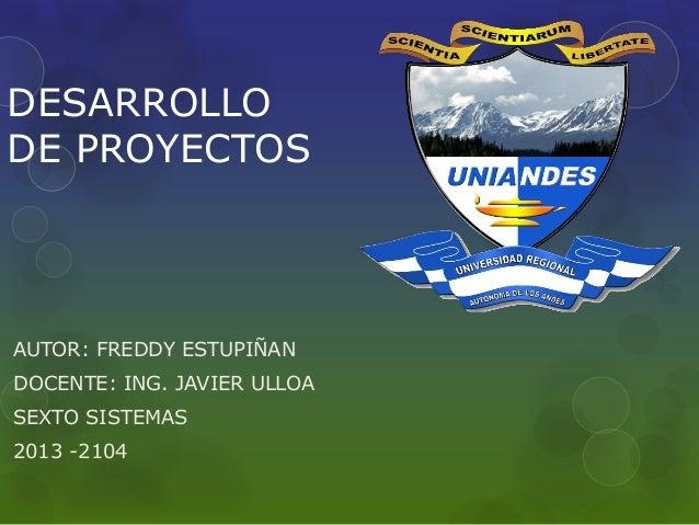 DESARROLLO DE PROYECTOS AUTOR: FREDDY ESTUPIÑAN DOCENTE: ING. JAVIER ULLOA SEXTO SISTEMAS 2013 -2104