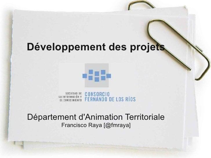 Développement des projetsDépartement dAnimation Territoriale        Francisco Raya [@fmraya]
